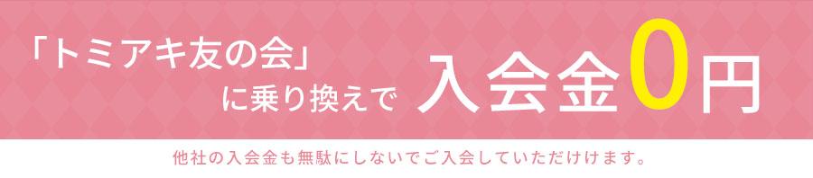 「トミアキの友の会」に乗り換えでなんと入会金0円!